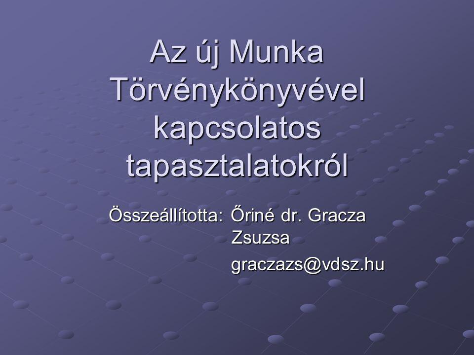 Az új Munka Törvénykönyvével kapcsolatos tapasztalatokról Összeállította: Őriné dr. Gracza Zsuzsa graczazs@vdsz.hu graczazs@vdsz.hu