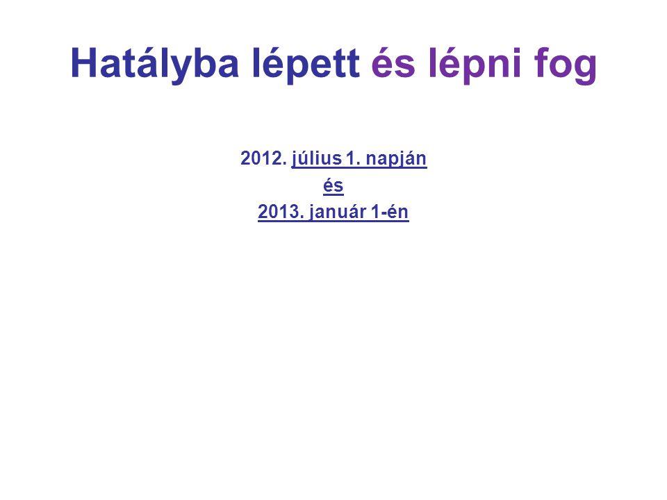 Hatályba lépett és lépni fog 2012. július 1. napján és 2013. január 1-én