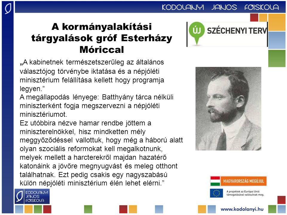 """A kormányalakítási tárgyalások gróf Esterházy Móriccal """" A kabinetnek természetszerűleg az általános választójog törvénybe iktatása és a népjóléti minisztérium felállítása kellett hogy programja legyen. A megállapodás lényege: Batthyány tárca nélküli miniszterként fogja megszervezni a népjóléti minisztériumot."""