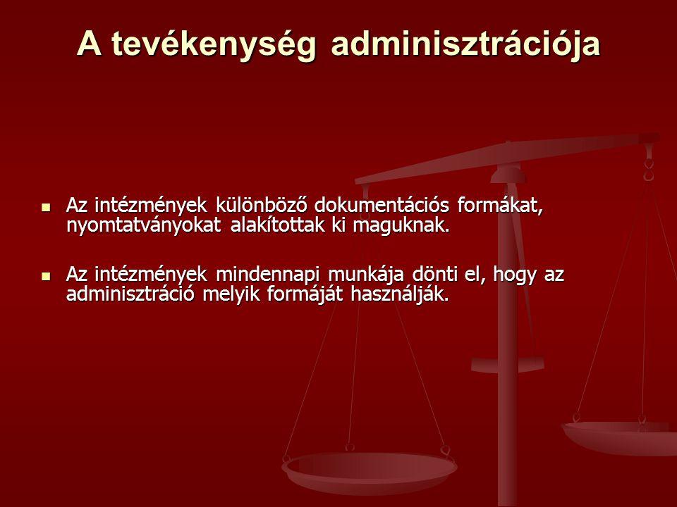 A tevékenység adminisztrációja  Az intézmények különböző dokumentációs formákat, nyomtatványokat alakítottak ki maguknak.