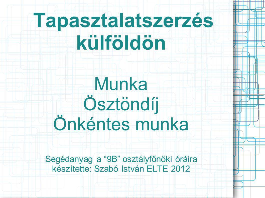 Tapasztalatszerzés külföldön Munka Ösztöndíj Önkéntes munka Segédanyag a 9B osztályfőnöki óráira készítette: Szabó István ELTE 2012