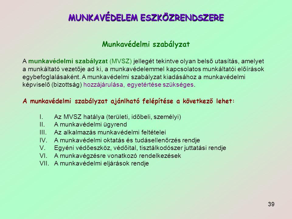 39 MUNKAVÉDELEM ESZKÖZRENDSZERE Munkavédelmi szabályzat A munkavédelmi szabályzat (MVSZ) jellegét tekintve olyan belső utasítás, amelyet a munkáltató