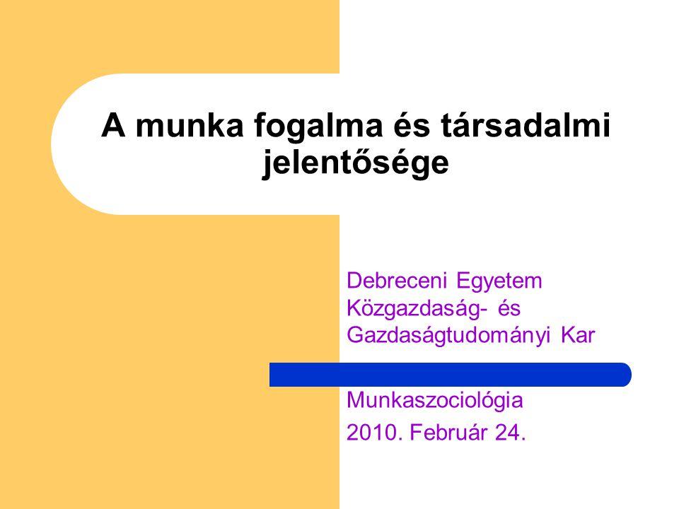 A munka fogalma és társadalmi jelentősége Debreceni Egyetem Közgazdaság- és Gazdaságtudományi Kar Munkaszociológia 2010. Február 24.