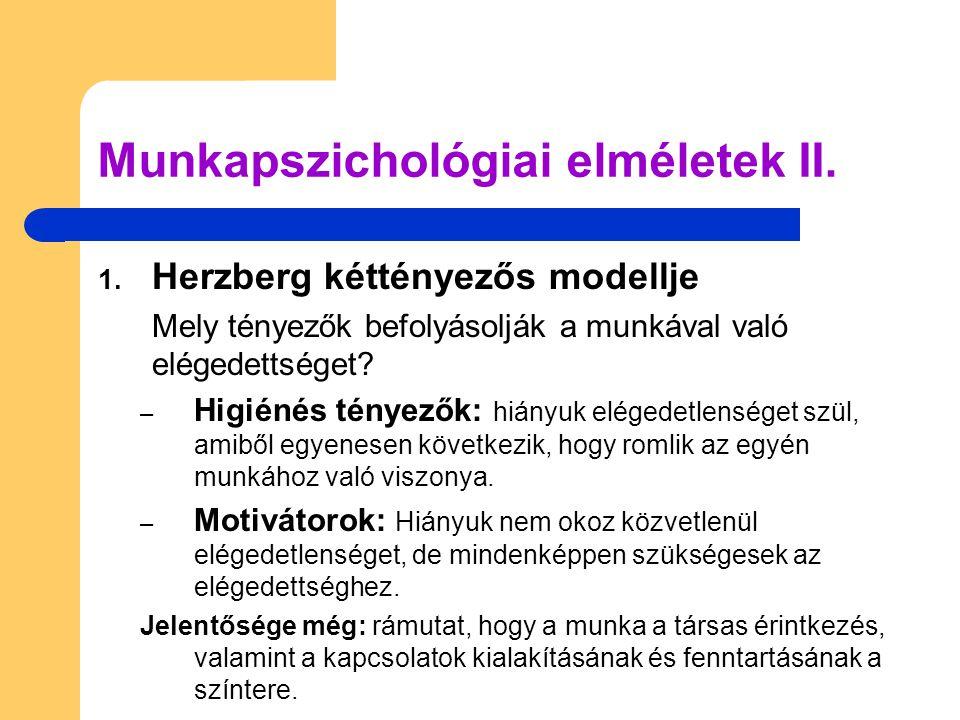 Munkapszichológiai elméletek II. 1. Herzberg kéttényezős modellje Mely tényezők befolyásolják a munkával való elégedettséget? – Higiénés tényezők: hiá