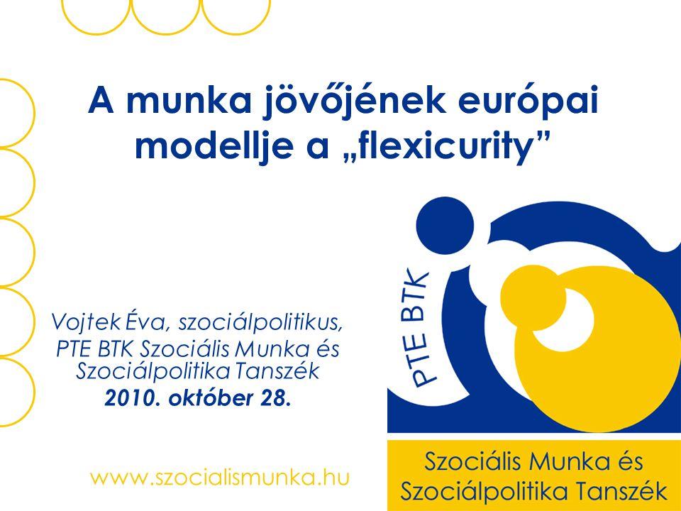 """www.szocialismunka.hu A munka jövőjének európai modellje a """"flexicurity Vojtek Éva, szociálpolitikus, PTE BTK Szociális Munka és Szociálpolitika Tanszék 2010."""