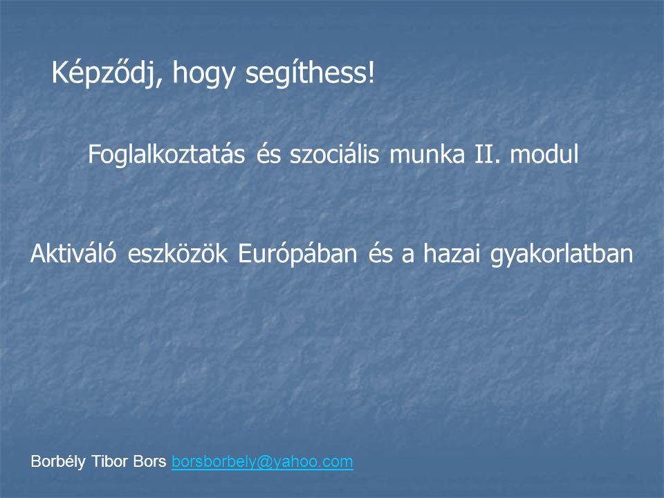 Borbély Tibor Bors borsborbely@yahoo.comborsborbely@yahoo.com Képződj, hogy segíthess! Foglalkoztatás és szociális munka II. modul Aktiváló eszközök E