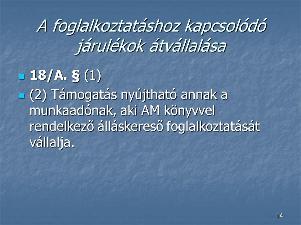14 A foglalkoztatáshoz kapcsolódó járulékok átvállalása  18/A. § (1)  (2) Támogatás nyújtható annak a munkaadónak, aki AM könyvvel rendelkező állásk