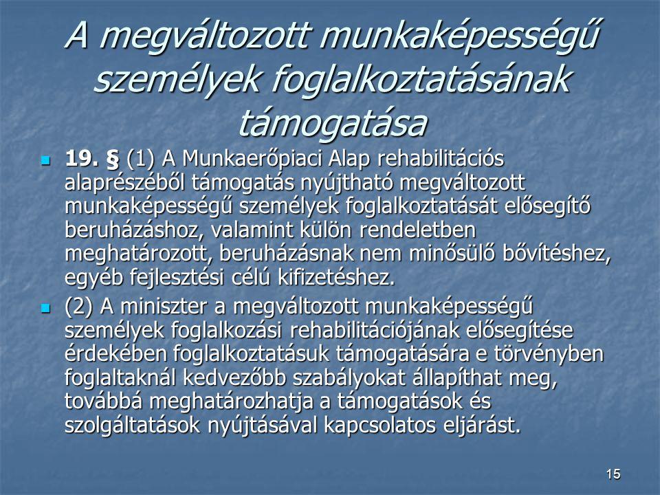 15 A megváltozott munkaképességű személyek foglalkoztatásának támogatása  19. § (1) A Munkaerőpiaci Alap rehabilitációs alaprészéből támogatás nyújth
