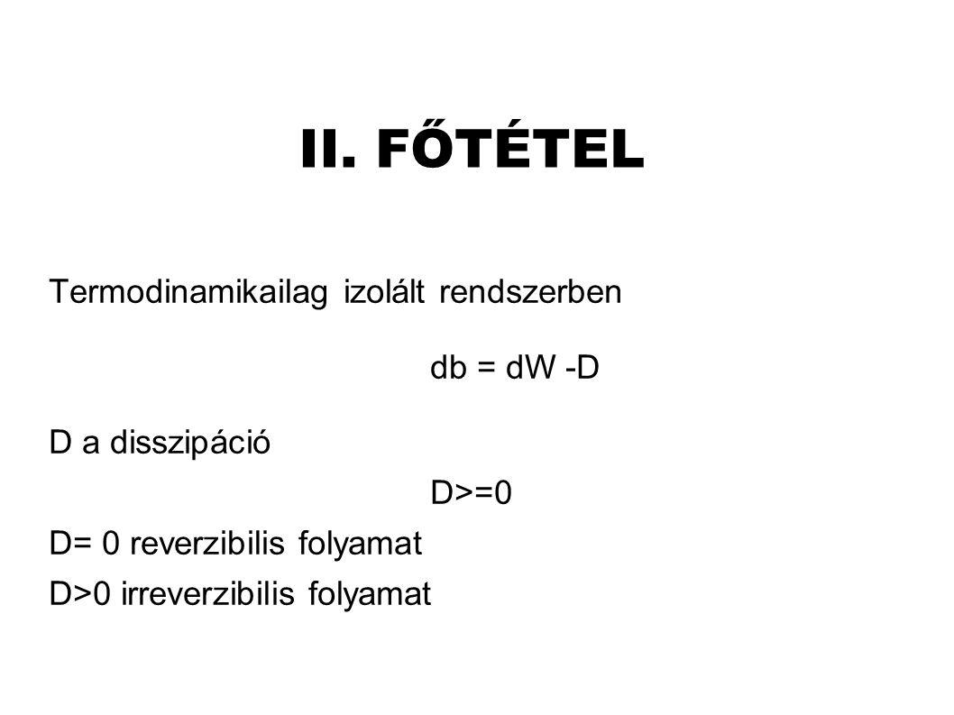II. FŐTÉTEL Termodinamikailag izolált rendszerben db = dW -D D a disszipáció D>=0 D= 0 reverzibilis folyamat D>0 irreverzibilis folyamat