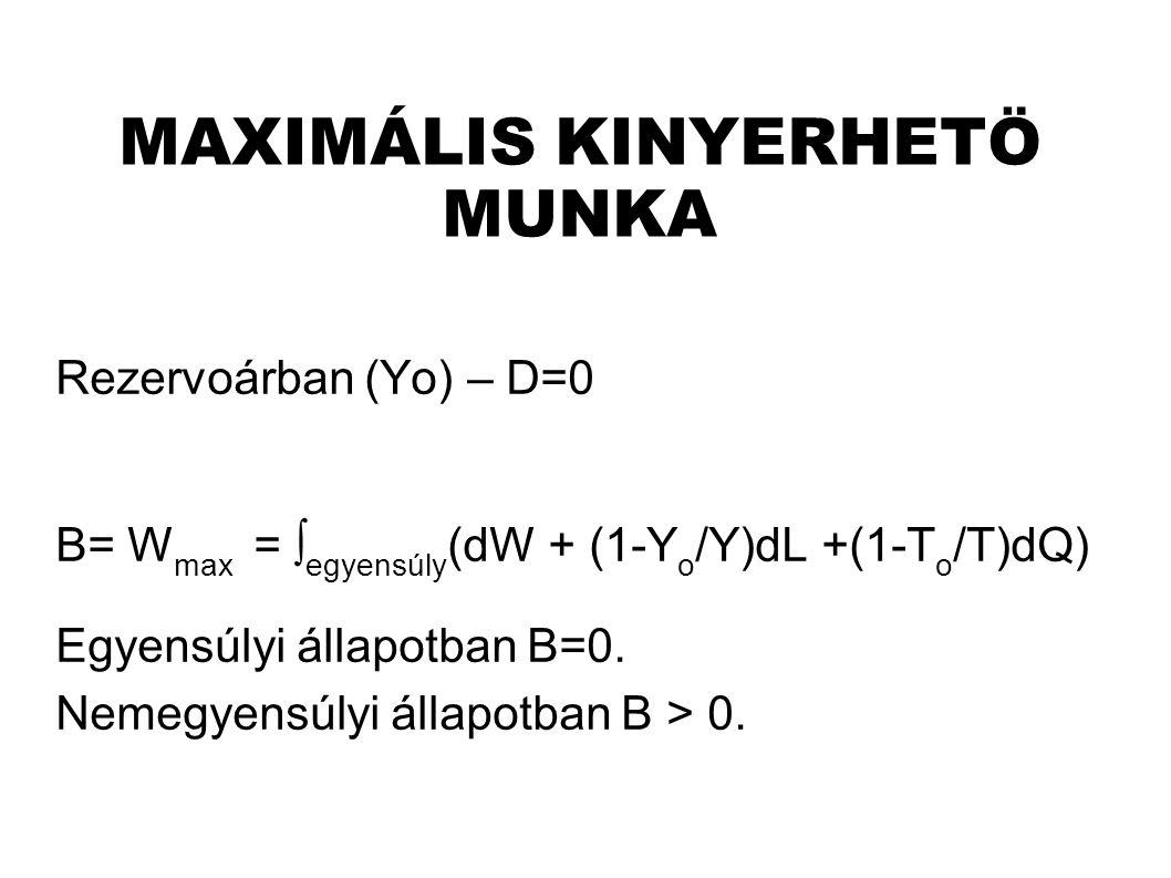 MAXIMÁLIS KINYERHETÖ MUNKA Rezervoárban (Yo) – D=0 B= W max = ∫ egyensúly (dW + (1-Y o /Y)dL +(1-T o /T)dQ) Egyensúlyi állapotban B=0.