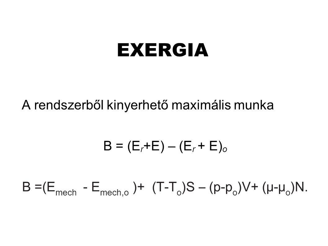 EXERGIA A rendszerből kinyerhető maximális munka B = (E r +E) – (E r + E) o B =(E mech - E mech,o )+ (T-T o )S – (p-p o )V+ (μ-μ o )N.