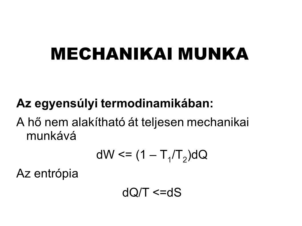 MECHANIKAI MUNKA Az egyensúlyi termodinamikában: A hő nem alakítható át teljesen mechanikai munkává dW <= (1 – T 1 /T 2 )dQ Az entrópia dQ/T <=dS