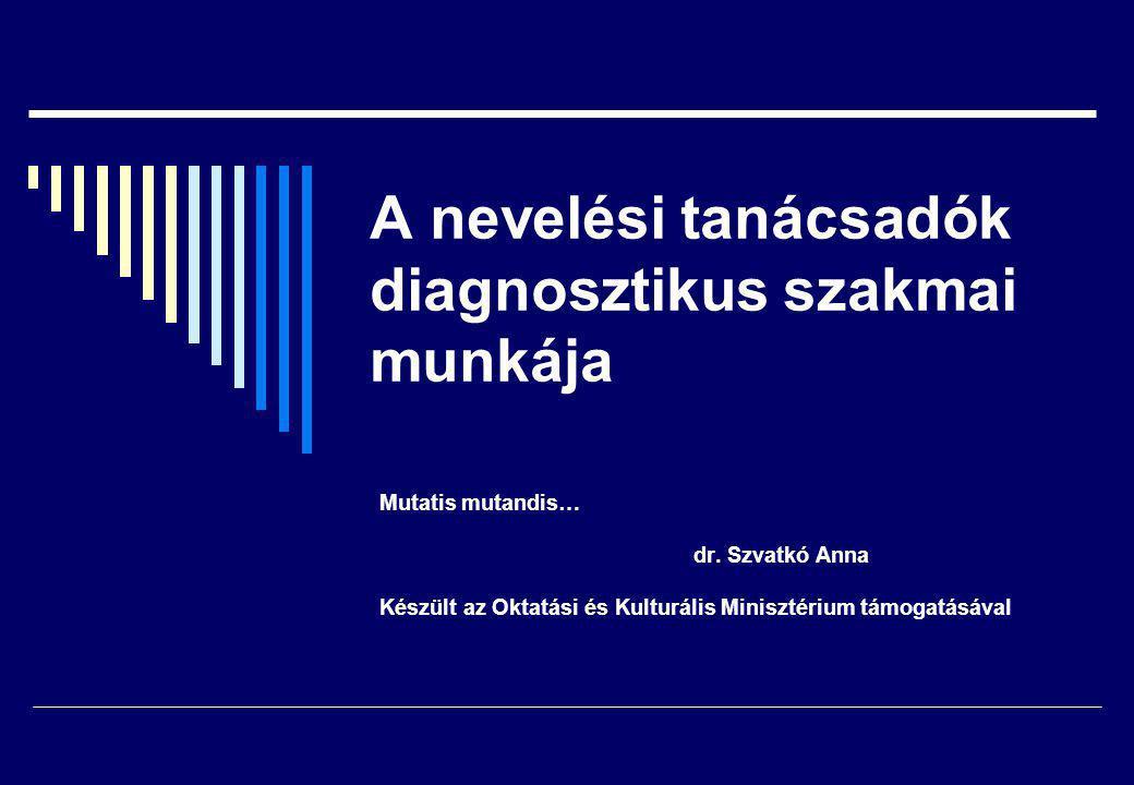 A nevelési tanácsadók diagnosztikus szakmai munkája Mutatis mutandis… dr. Szvatkó Anna Készült az Oktatási és Kulturális Minisztérium támogatásával