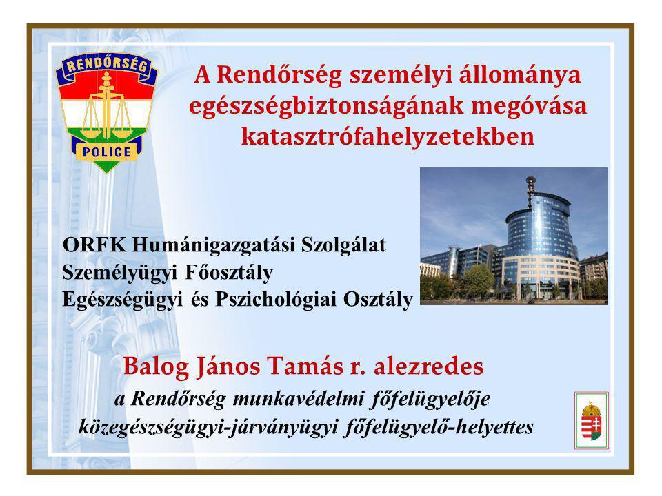 A Rendőrség személyi állománya egészségbiztonságának megóvása katasztrófahelyzetekben ORFK Humánigazgatási Szolgálat Személyügyi Főosztály Egészségügyi és Pszichológiai Osztály Balog János Tamás r.