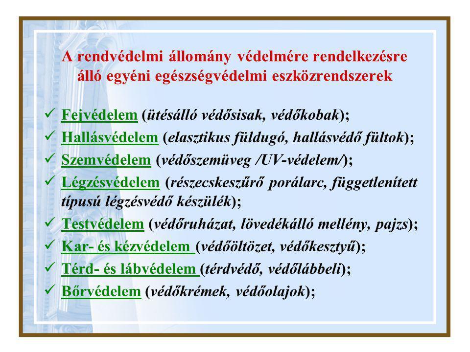 A rendvédelmi állomány védelmére rendelkezésre álló egyéni egészségvédelmi eszközrendszerek  Fejvédelem (ütésálló védősisak, védőkobak);  Hallásvédelem (elasztikus füldugó, hallásvédő fültok);  Szemvédelem (védőszemüveg /UV-védelem/);  Légzésvédelem (részecskeszűrő porálarc, függetlenített típusú légzésvédő készülék);  Testvédelem (védőruházat, lövedékálló mellény, pajzs);  Kar- és kézvédelem (védőöltözet, védőkesztyű);  Térd- és lábvédelem (térdvédő, védőlábbeli);  Bőrvédelem (védőkrémek, védőolajok);