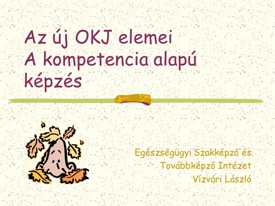 Az új OKJ elemei A kompetencia alapú képzés Egészségügyi Szakképző és Továbbképző Intézet Vízvári László