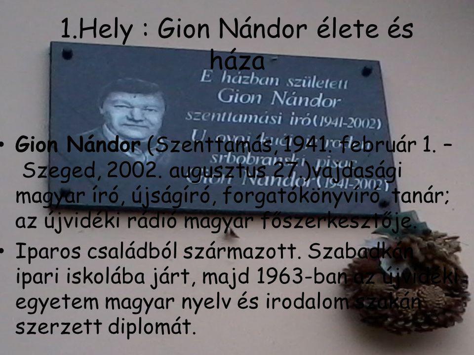 1.Hely : Gion Nándor élete és háza • Gion Nándor (Szenttamás, 1941. február 1. – Szeged, 2002. augusztus 27.)vajdasági magyar író, újságíró, forgatókö