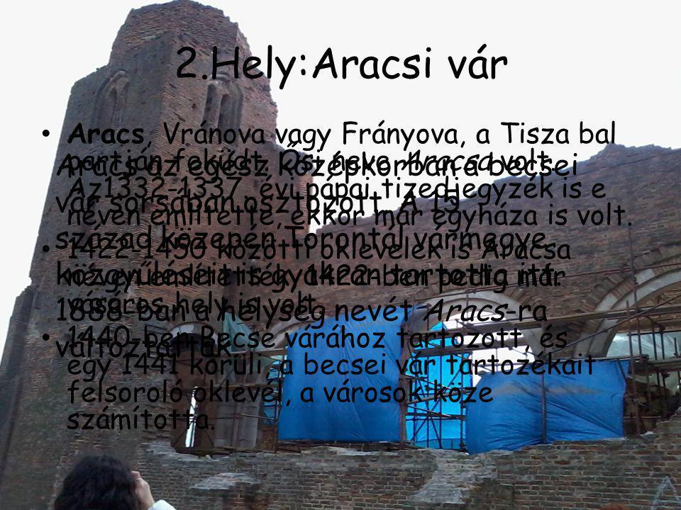 2.Hely:Aracsi vár • Aracs, Vránova vagy Frányova, a Tisza bal partján feküdt. Ősi neve Aracsa volt. Az1332-1337. évi pápai tizedjegyzék is e néven eml