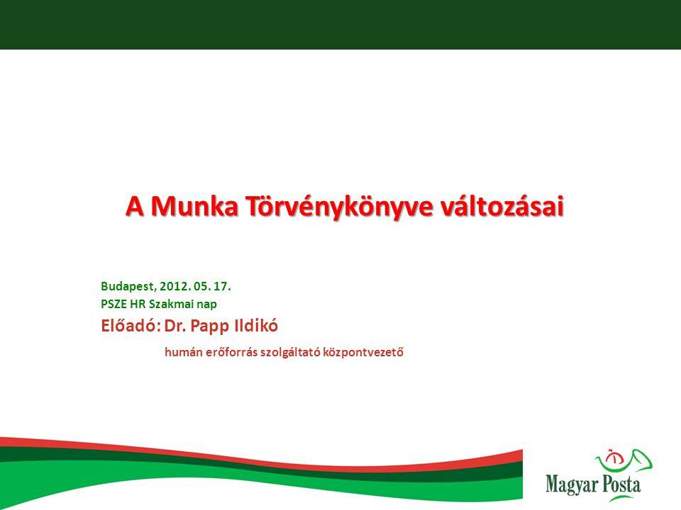 A Munka Törvénykönyve változásai Budapest, 2012. 05. 17. PSZE HR Szakmai nap Előadó: Dr. Papp Ildikó humán erőforrás szolgáltató központvezető