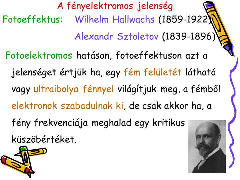 Fotoeffektus:Wilhelm Hallwachs (1859-1922) Alexandr Sztoletov (1839-1896) Fotoelektromos hatáson, fotoeffektuson azt a jelenséget értjük ha, egy fém f