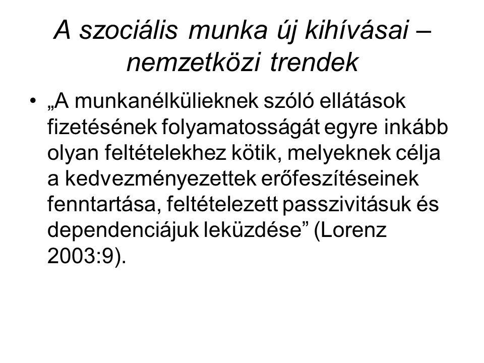 """A szociális munka új kihívásai – nemzetközi trendek •""""A munkanélkülieknek szóló ellátások fizetésének folyamatosságát egyre inkább olyan feltételekhez kötik, melyeknek célja a kedvezményezettek erőfeszítéseinek fenntartása, feltételezett passzivitásuk és dependenciájuk leküzdése (Lorenz 2003:9)."""