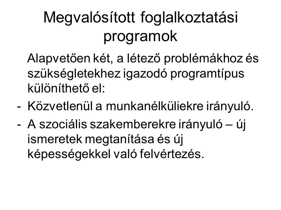 Megvalósított foglalkoztatási programok Alapvetően két, a létező problémákhoz és szükségletekhez igazodó programtípus különíthető el: -Közvetlenül a munkanélküliekre irányuló.