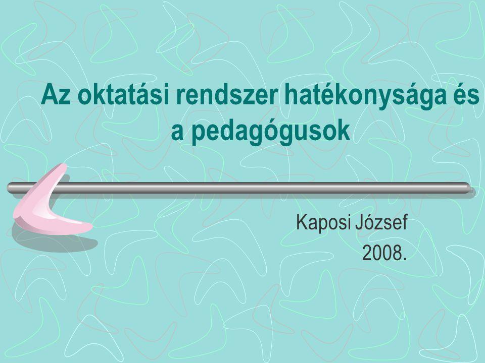 Az oktatási rendszer hatékonysága és a pedagógusok Kaposi József 2008.