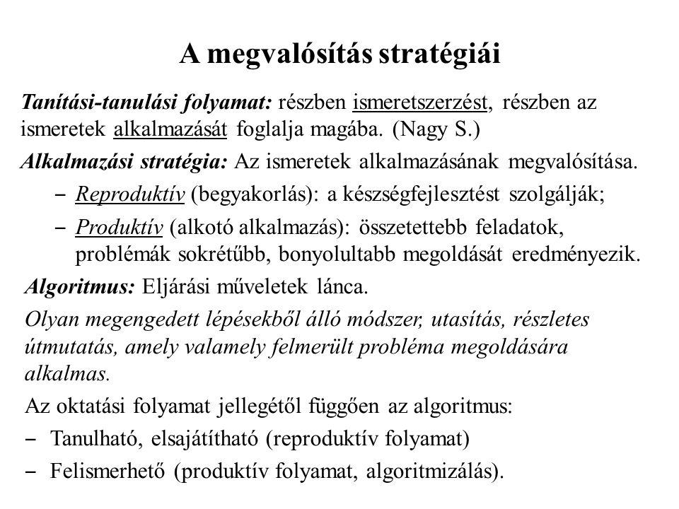 A megvalósítás stratégiái Tanítási-tanulási folyamat: részben ismeretszerzést, részben az ismeretek alkalmazását foglalja magába. (Nagy S.) Alkalmazás