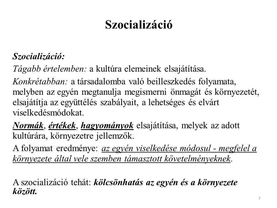 Szocializáció Szocializáció: Tágabb értelemben: a kultúra elemeinek elsajátítása. Konkrétabban: a társadalomba való beilleszkedés folyamata, melyben a