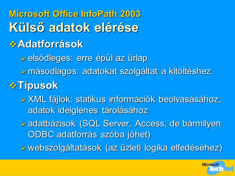 Microsoft Office InfoPath 2003 Külső adatok elérése  Adatforrások  elsődleges: erre épül az űrlap  másodlagos: adatokat szolgáltat a kitöltéshez  Típusok  XML fájlok: statikus információk beolvasásához, adatok ideiglenes tárolásához  adatbázisok (SQL Server, Access, de bármilyen ODBC adatforrás szóba jöhet)  webszolgáltatások (az üzleti logika elfedéséhez)