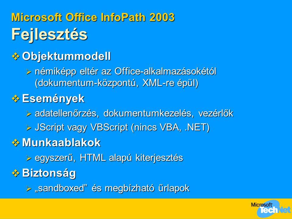 """Microsoft Office InfoPath 2003 Fejlesztés  Objektummodell  némiképp eltér az Office-alkalmazásokétól (dokumentum-központú, XML-re épül)  Események  adatellenőrzés, dokumentumkezelés, vezérlők  JScript vagy VBScript (nincs VBA,.NET)  Munkaablakok  egyszerű, HTML alapú kiterjesztés  Biztonság  """"sandboxed és megbízható űrlapok"""