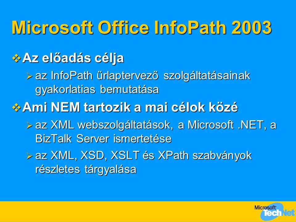 Microsoft Office InfoPath 2003  Az előadás célja  az InfoPath űrlaptervező szolgáltatásainak gyakorlatias bemutatása  Ami NEM tartozik a mai célok közé  az XML webszolgáltatások, a Microsoft.NET, a BizTalk Server ismertetése  az XML, XSD, XSLT és XPath szabványok részletes tárgyalása