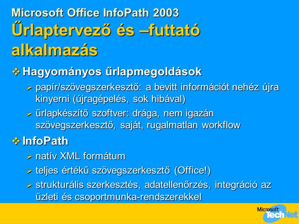 Microsoft Office InfoPath 2003 Űrlaptervező és –futtató alkalmazás  Hagyományos űrlapmegoldások  papír/szövegszerkesztő: a bevitt információt nehéz újra kinyerni (újragépelés, sok hibával)  űrlapkészítő szoftver: drága, nem igazán szövegszerkesztő, saját, rugalmatlan workflow  InfoPath  natív XML formátum  teljes értékű szövegszerkesztő (Office!)  strukturális szerkesztés, adatellenőrzés, integráció az üzleti és csoportmunka-rendszerekkel