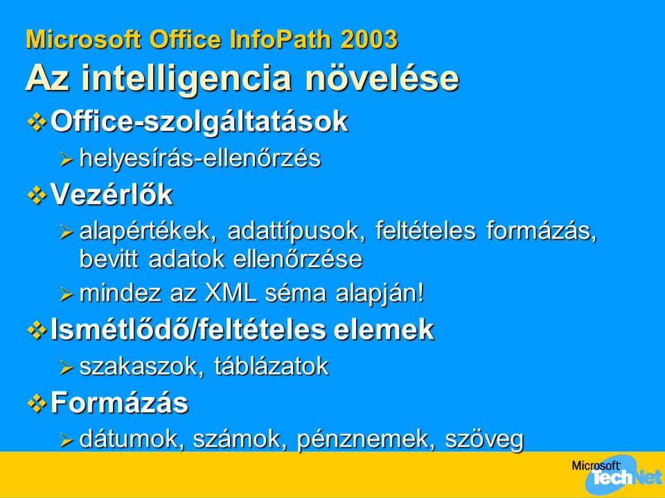 Microsoft Office InfoPath 2003 Az intelligencia növelése  Office-szolgáltatások  helyesírás-ellenőrzés  Vezérlők  alapértékek, adattípusok, feltételes formázás, bevitt adatok ellenőrzése  mindez az XML séma alapján.