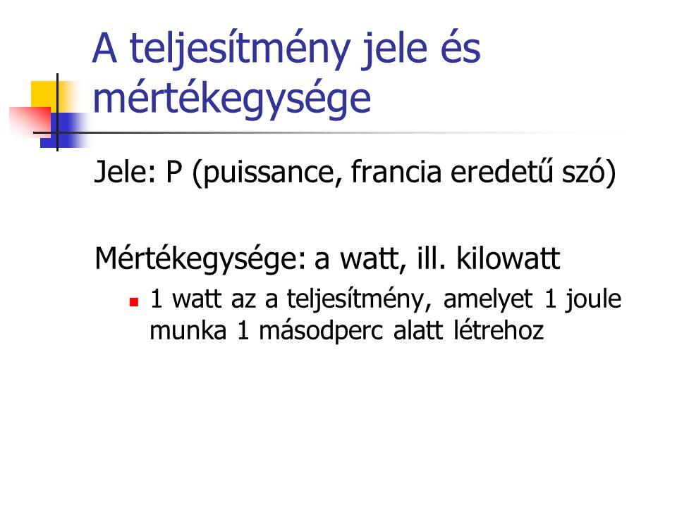 A teljesítmény jele és mértékegysége Jele: P (puissance, francia eredetű szó) Mértékegysége: a watt, ill. kilowatt  1 watt az a teljesítmény, amelyet