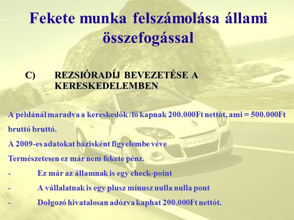 Fekete munka felszámolása állami összefogással C)REZSIÓRADÍJ BEVEZETÉSE A KERESKEDELEMBEN A példánál maradva a kereskedők /fő kapnak 200.000Ft nettót,