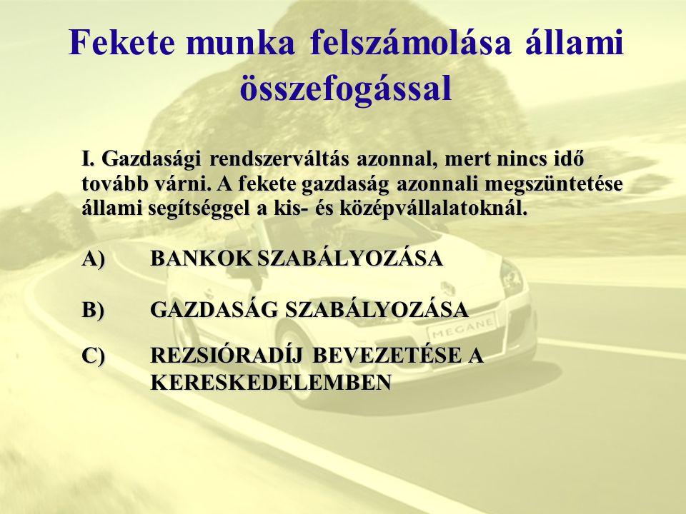 """Fekete munka felszámolása állami összefogással A)BANKOK SZABÁLYOZÁSA A)BANKOK SZABÁLYOZÁSA Elképesztő, hogy a Magyarországon lévő leányvállalatokként üzemelő bankok a fedezet 100%-át 20-30%-os értéken veszik figyelembe és így állapítják meg a hitelek kamatait, lásd az alábbiak szerint: -BUBOR + 6-7% gépkocsi esetén +16-25% -LIBOR + 5-7% gépkocsi esetén +10-15% """"Európától mi még nagyon messze vagyunk - csak Európainak vagyunk címkézve – Ott LIBOR+0,75-2%-ig kapják a kis-és középvállalatok a hiteleket a fedezet függvényében."""