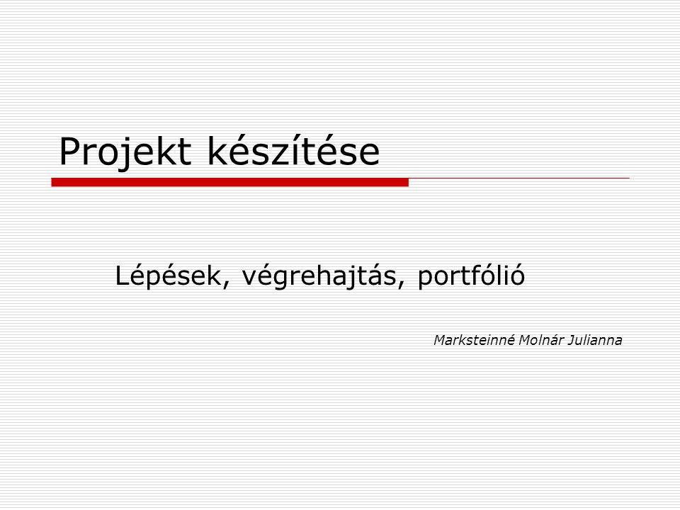 Projekt készítése Lépések, végrehajtás, portfólió Marksteinné Molnár Julianna