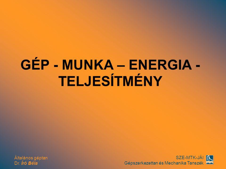 Általános géptan Dr. Író Béla SZE-MTK-JÁI Gépszerkezettan és Mechanika Tanszék GÉP - MUNKA – ENERGIA - TELJESÍTMÉNY