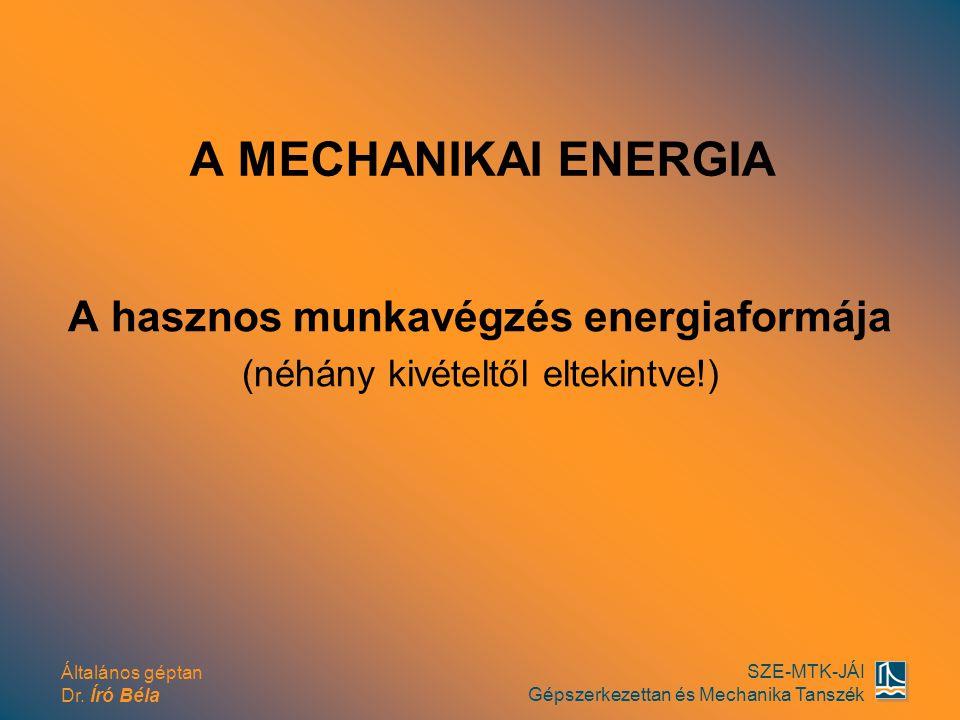 Általános géptan Dr. Író Béla SZE-MTK-JÁI Gépszerkezettan és Mechanika Tanszék A MECHANIKAI ENERGIA A hasznos munkavégzés energiaformája (néhány kivét