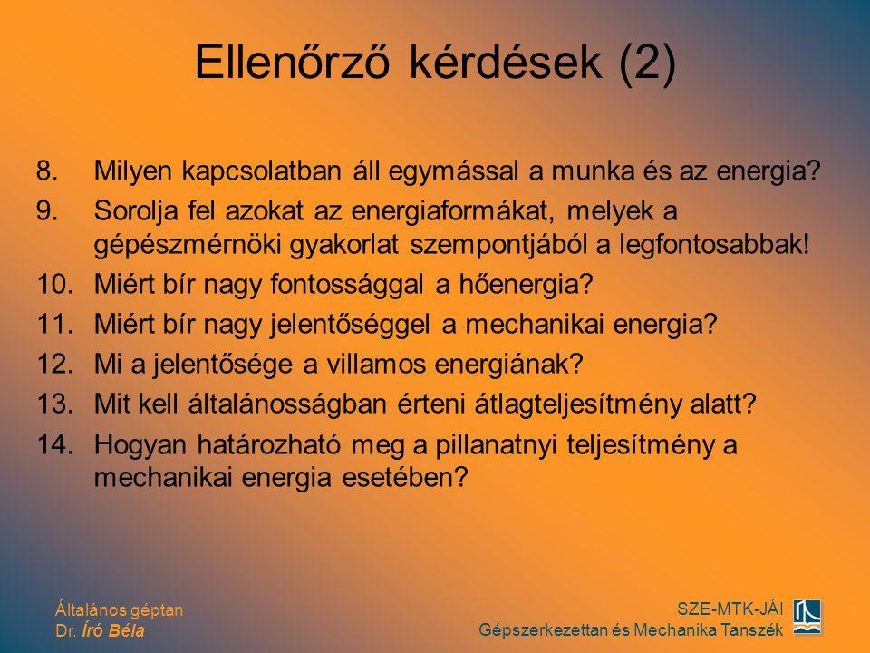 Általános géptan Dr. Író Béla SZE-MTK-JÁI Gépszerkezettan és Mechanika Tanszék Ellenőrző kérdések (2) 8.Milyen kapcsolatban áll egymással a munka és a