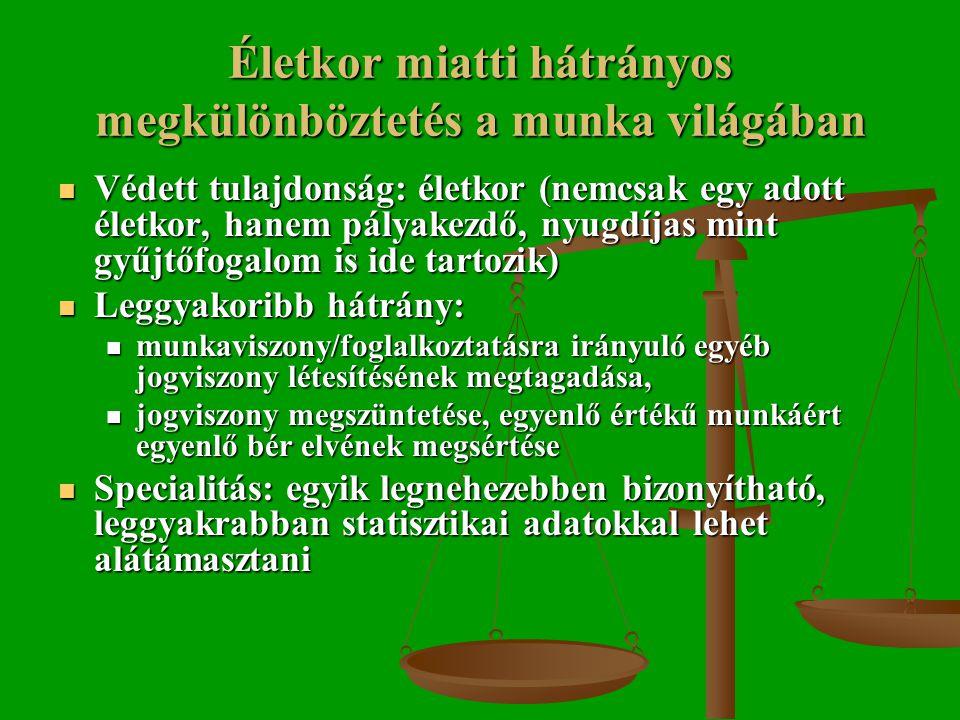 Életkor miatti hátrányos megkülönböztetés a munka világában  Védett tulajdonság: életkor (nemcsak egy adott életkor, hanem pályakezdő, nyugdíjas mint gyűjtőfogalom is ide tartozik)  Leggyakoribb hátrány:  munkaviszony/foglalkoztatásra irányuló egyéb jogviszony létesítésének megtagadása,  jogviszony megszüntetése, egyenlő értékű munkáért egyenlő bér elvének megsértése  Specialitás: egyik legnehezebben bizonyítható, leggyakrabban statisztikai adatokkal lehet alátámasztani