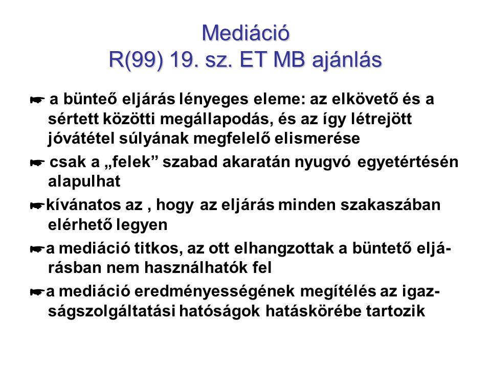 Mediáció R(99) 19. sz. ET MB ajánlás ☛ a bünteő eljárás lényeges eleme: az elkövető és a sértett közötti megállapodás, és az így létrejött jóvátétel s