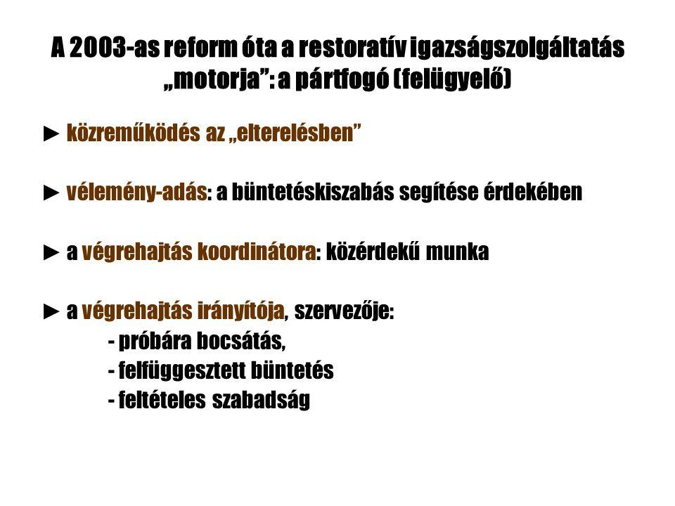 """A 2003-as reform óta a restoratív igazságszolgáltatás """"motorja"""": a pártfogó (felügyelő) ► közreműködés az """"elterelésben"""" ► vélemény-adás: a büntetéski"""