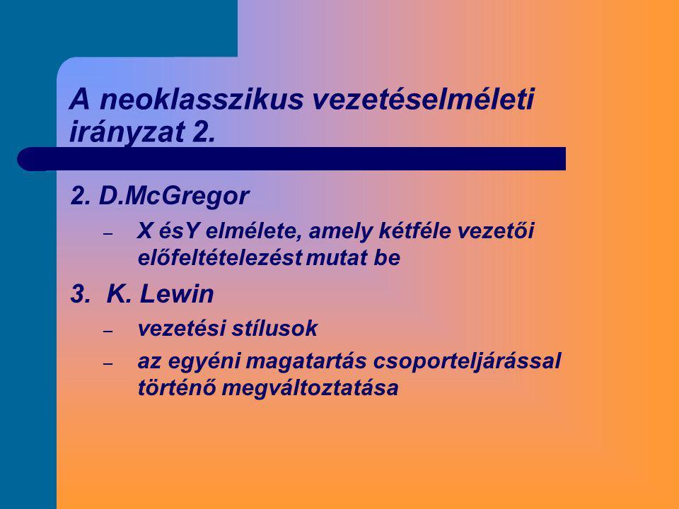 A neoklasszikus vezetéselméleti irányzat 2. 2. D.McGregor – X ésY elmélete, amely kétféle vezetői előfeltételezést mutat be 3. K. Lewin – vezetési stí