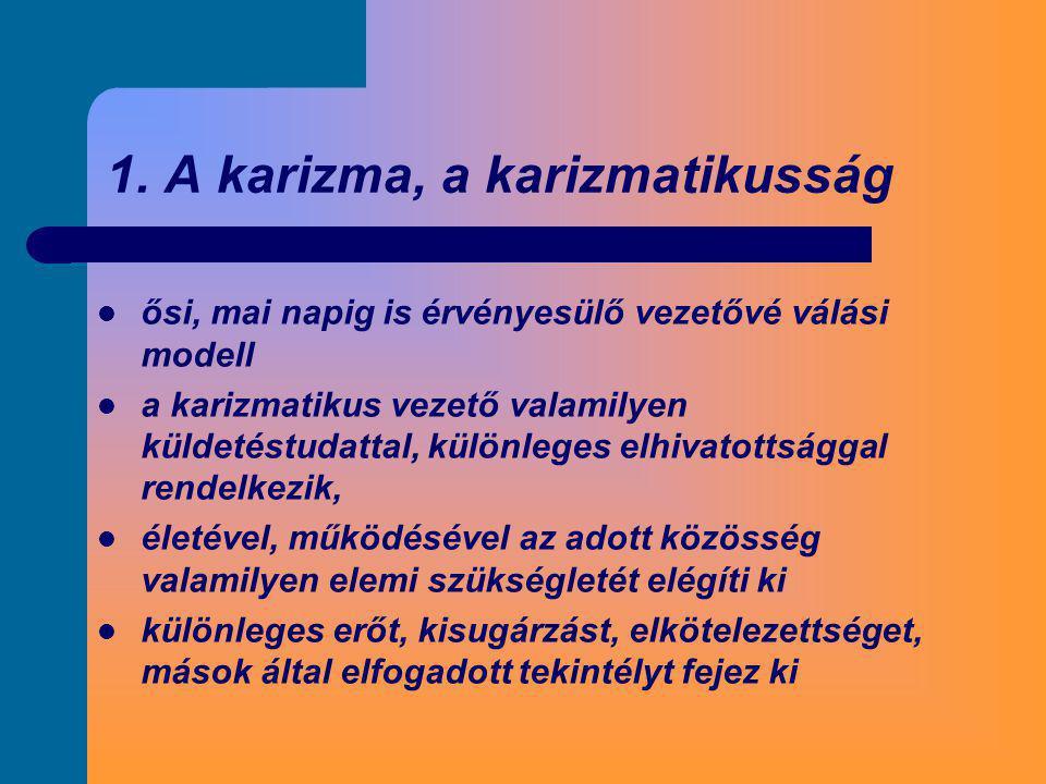 1. A karizma, a karizmatikusság  ősi, mai napig is érvényesülő vezetővé válási modell  a karizmatikus vezető valamilyen küldetéstudattal, különleges