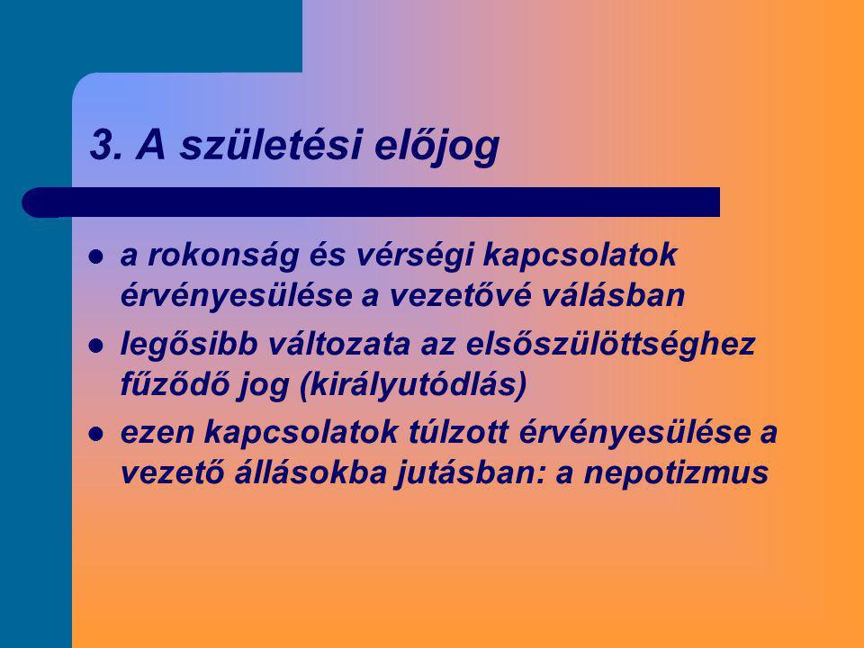 3. A születési előjog  a rokonság és vérségi kapcsolatok érvényesülése a vezetővé válásban  legősibb változata az elsőszülöttséghez fűződő jog (kirá