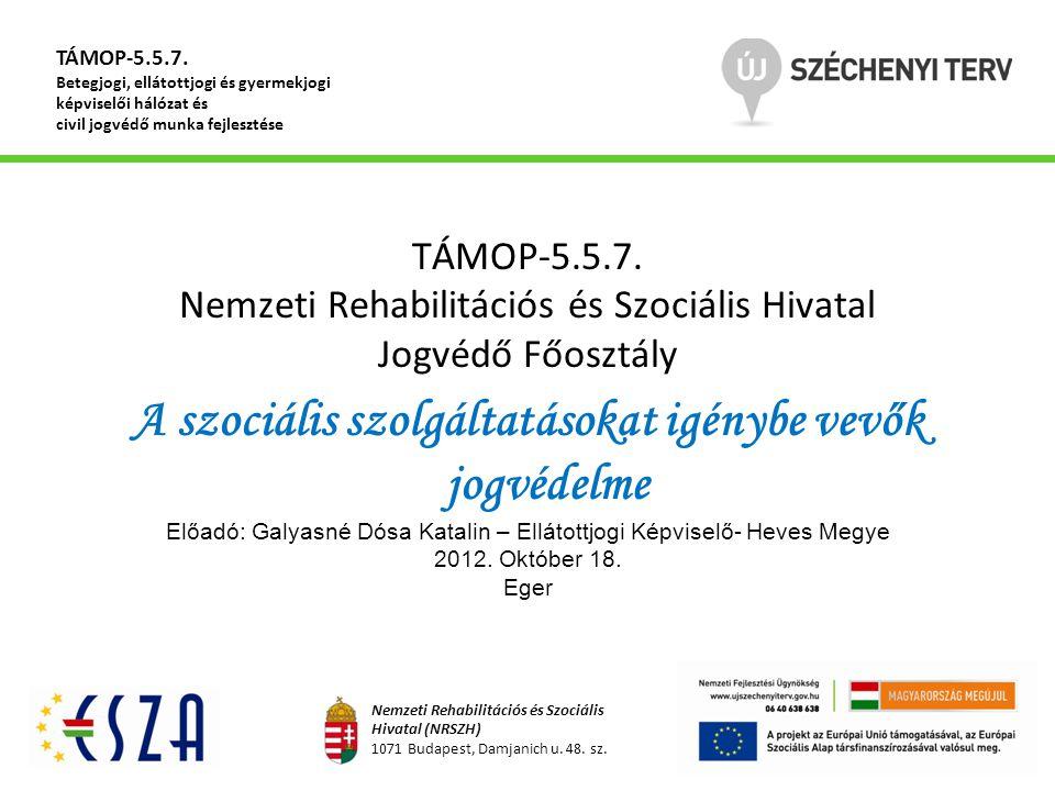 TÁMOP-5.5.7. Nemzeti Rehabilitációs és Szociális Hivatal Jogvédő Főosztály A szociális szolgáltatásokat igénybe vevők jogvédelme Előadó: Galyasné Dósa