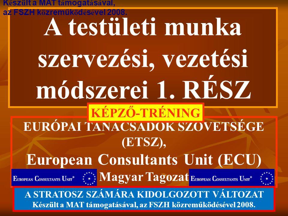 A testületi munka szervezési, vezetési módszerei 1. RÉSZ EURÓPAI TANÁCSADÓK SZÖVETSÉGE (ETSZ), European Consultants Unit (ECU) Magyar Tagozat KÉPZŐ-TR
