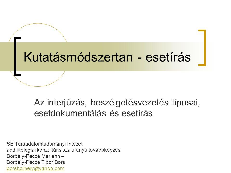 Kutatásmódszertan - esetírás SE Társadalomtudományi Intézet addiktológiai konzultáns szakirányú továbbképzés Borbély-Pecze Mariann – Borbély-Pecze Tib